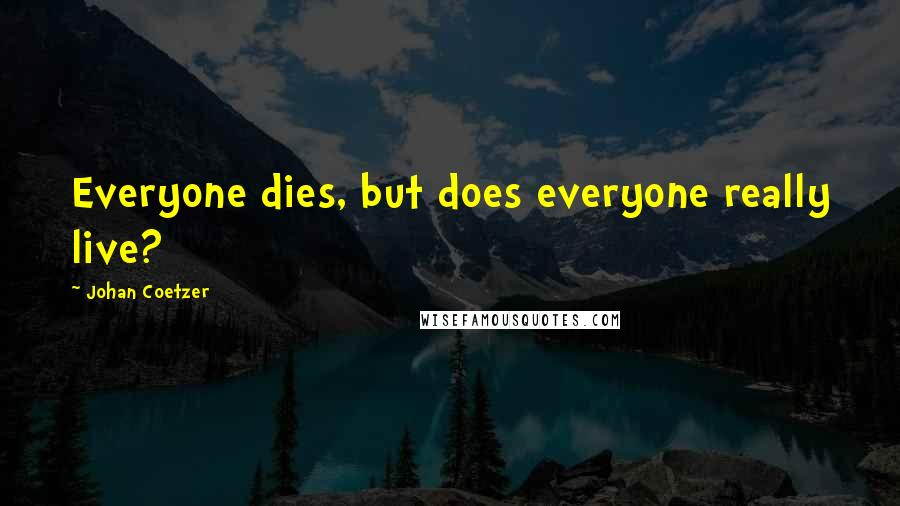 Johan Coetzer quotes: Everyone dies, but does everyone really live?
