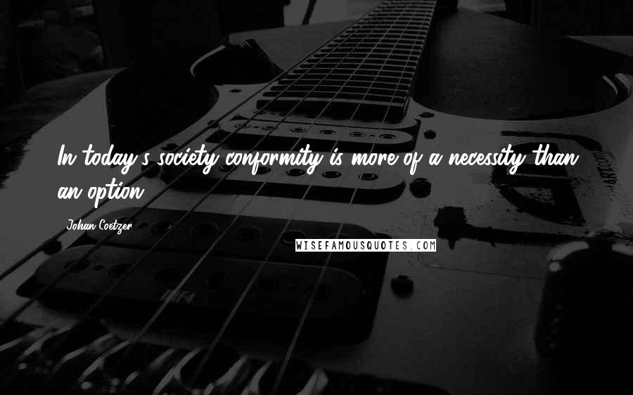 Johan Coetzer quotes: In today's society conformity is more of a necessity than an option.