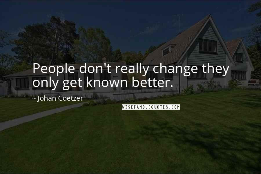 Johan Coetzer quotes: People don't really change they only get known better.