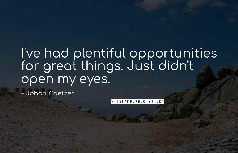 Johan Coetzer quotes: I've had plentiful opportunities for great things. Just didn't open my eyes.