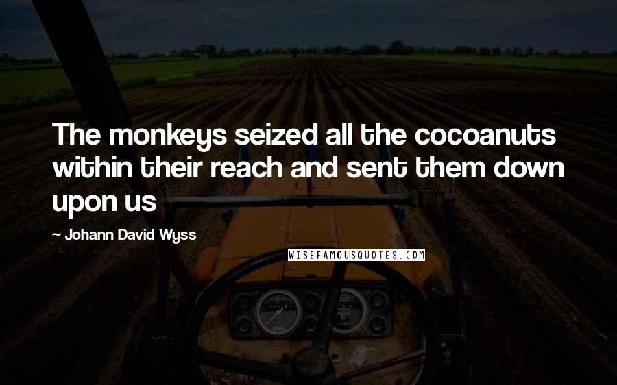 Johann David Wyss quotes: The monkeys seized all the cocoanuts within their reach and sent them down upon us