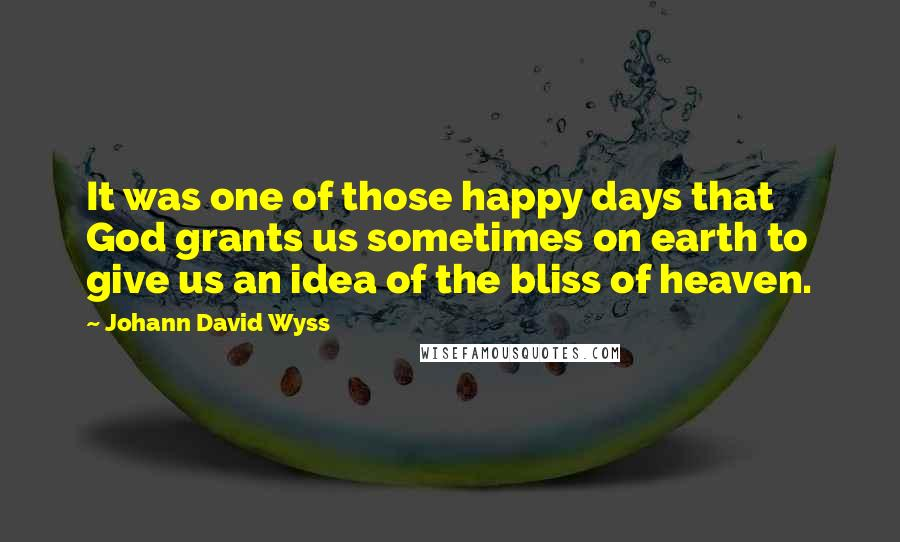 Johann David Wyss quotes: It was one of those happy days that God grants us sometimes on earth to give us an idea of the bliss of heaven.