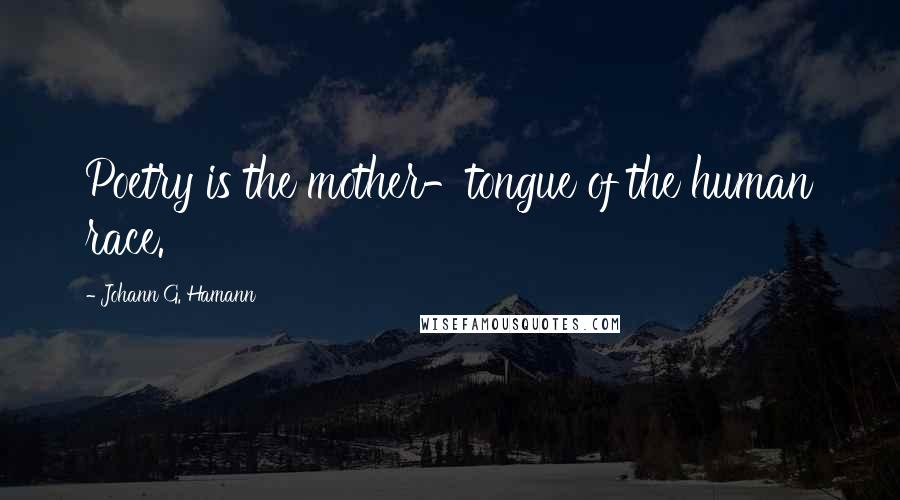 Johann G. Hamann quotes: Poetry is the mother-tongue of the human race.