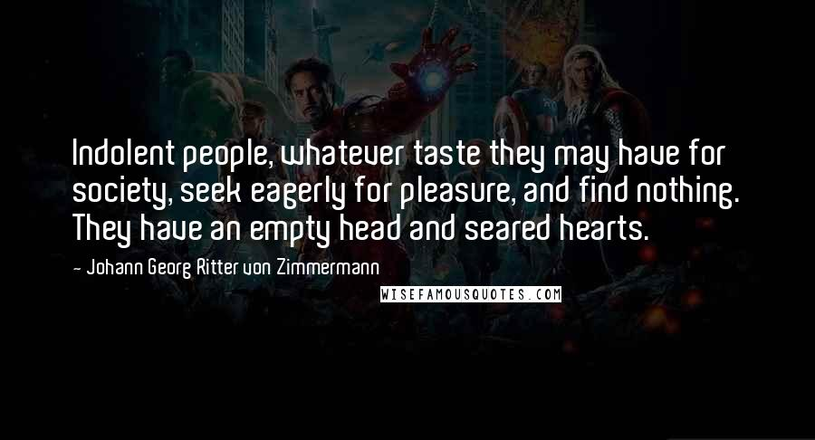 Johann Georg Ritter Von Zimmermann quotes: Indolent people, whatever taste they may have for society, seek eagerly for pleasure, and find nothing. They have an empty head and seared hearts.