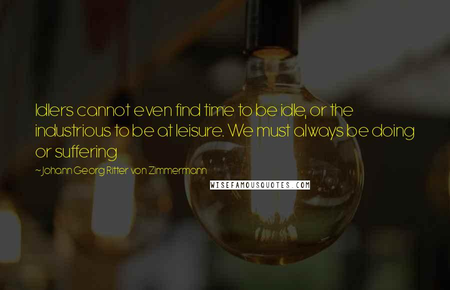 Johann Georg Ritter Von Zimmermann quotes: Idlers cannot even find time to be idle, or the industrious to be at leisure. We must always be doing or suffering