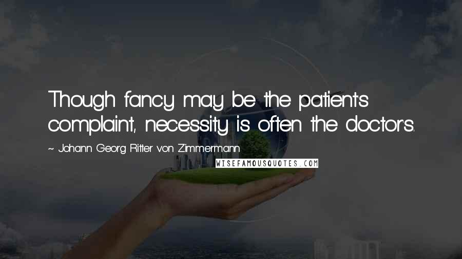 Johann Georg Ritter Von Zimmermann quotes: Though fancy may be the patient's complaint, necessity is often the doctor's.