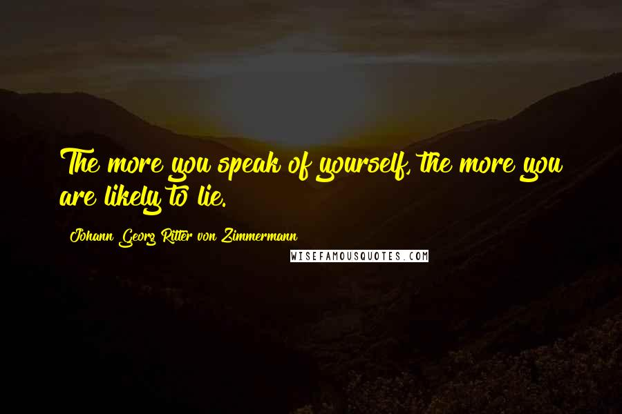 Johann Georg Ritter Von Zimmermann quotes: The more you speak of yourself, the more you are likely to lie.