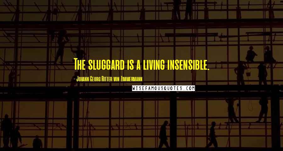 Johann Georg Ritter Von Zimmermann quotes: The sluggard is a living insensible.