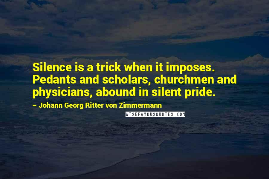 Johann Georg Ritter Von Zimmermann quotes: Silence is a trick when it imposes. Pedants and scholars, churchmen and physicians, abound in silent pride.