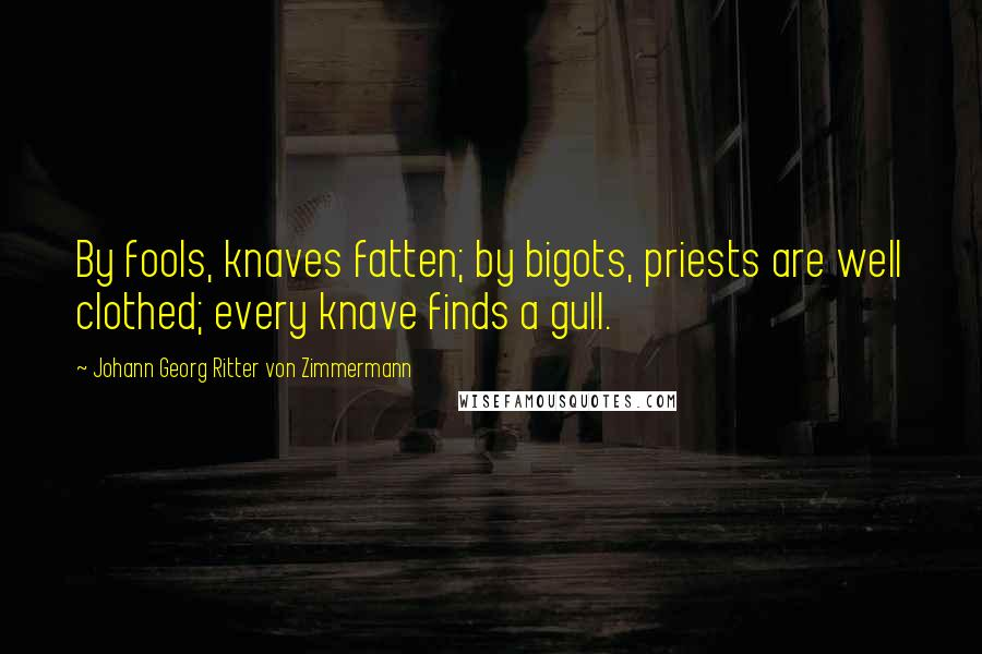 Johann Georg Ritter Von Zimmermann quotes: By fools, knaves fatten; by bigots, priests are well clothed; every knave finds a gull.