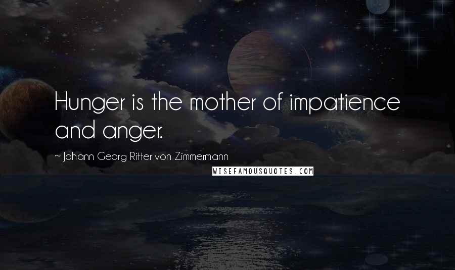 Johann Georg Ritter Von Zimmermann quotes: Hunger is the mother of impatience and anger.