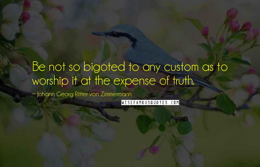 Johann Georg Ritter Von Zimmermann quotes: Be not so bigoted to any custom as to worship it at the expense of truth.