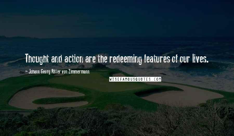 Johann Georg Ritter Von Zimmermann quotes: Thought and action are the redeeming features of our lives.