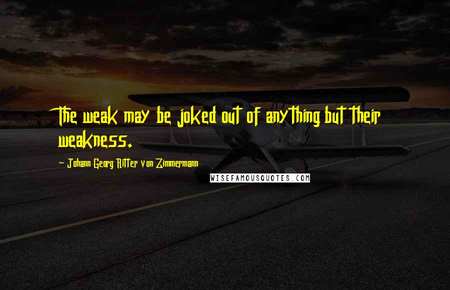 Johann Georg Ritter Von Zimmermann quotes: The weak may be joked out of anything but their weakness.