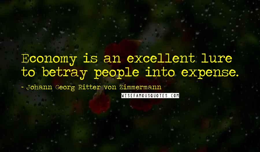Johann Georg Ritter Von Zimmermann quotes: Economy is an excellent lure to betray people into expense.