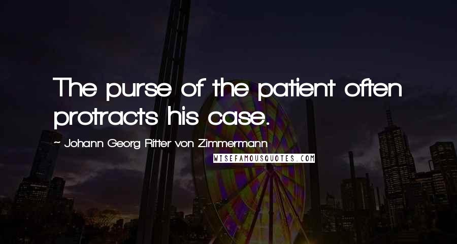 Johann Georg Ritter Von Zimmermann quotes: The purse of the patient often protracts his case.