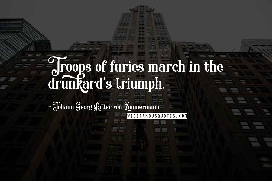 Johann Georg Ritter Von Zimmermann quotes: Troops of furies march in the drunkard's triumph.
