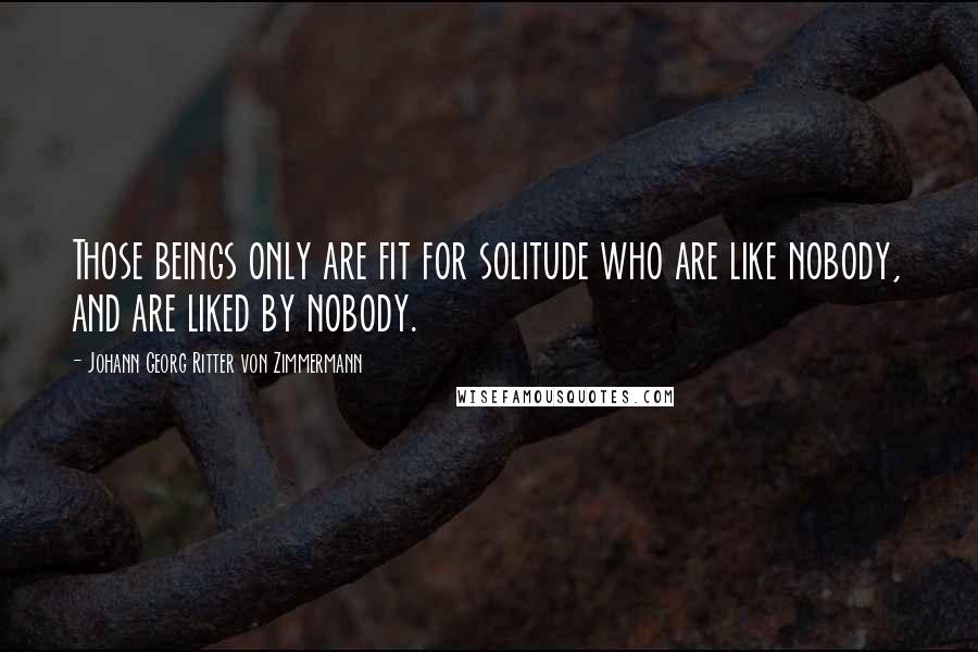 Johann Georg Ritter Von Zimmermann quotes: Those beings only are fit for solitude who are like nobody, and are liked by nobody.