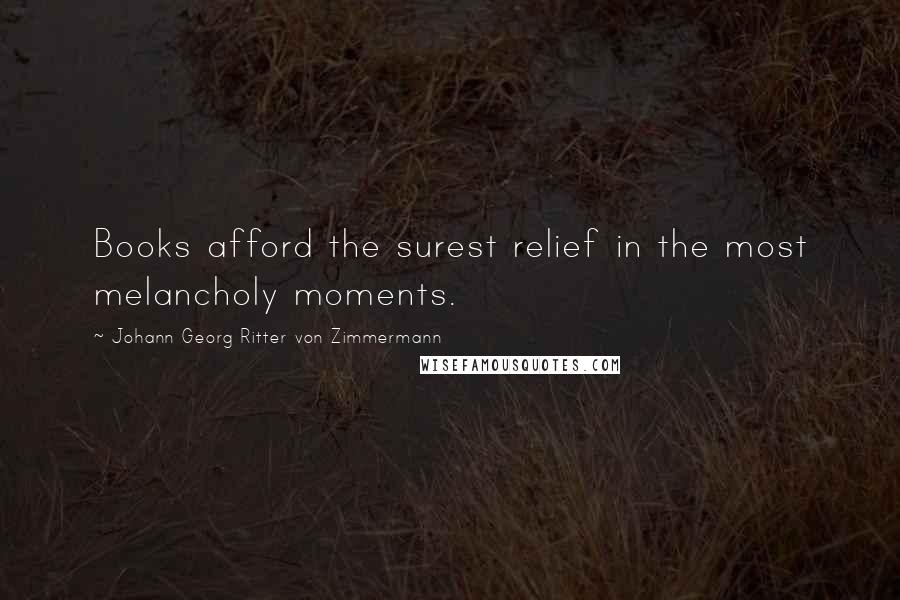 Johann Georg Ritter Von Zimmermann quotes: Books afford the surest relief in the most melancholy moments.
