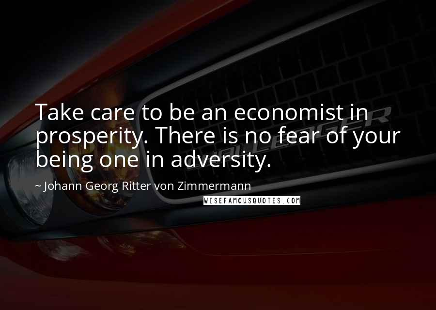 Johann Georg Ritter Von Zimmermann quotes: Take care to be an economist in prosperity. There is no fear of your being one in adversity.