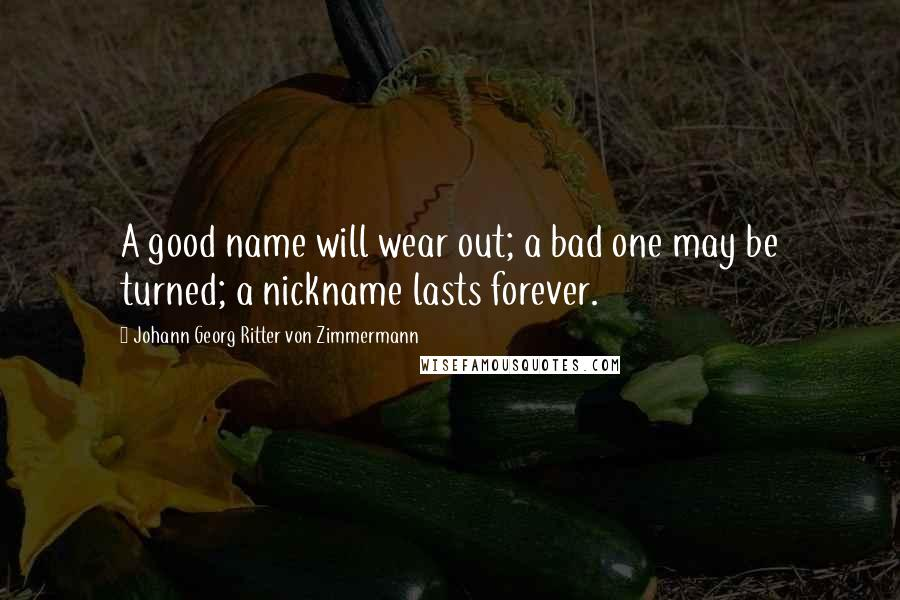 Johann Georg Ritter Von Zimmermann quotes: A good name will wear out; a bad one may be turned; a nickname lasts forever.