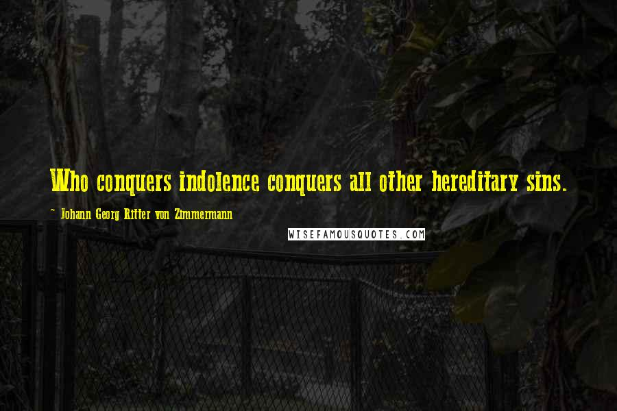 Johann Georg Ritter Von Zimmermann quotes: Who conquers indolence conquers all other hereditary sins.