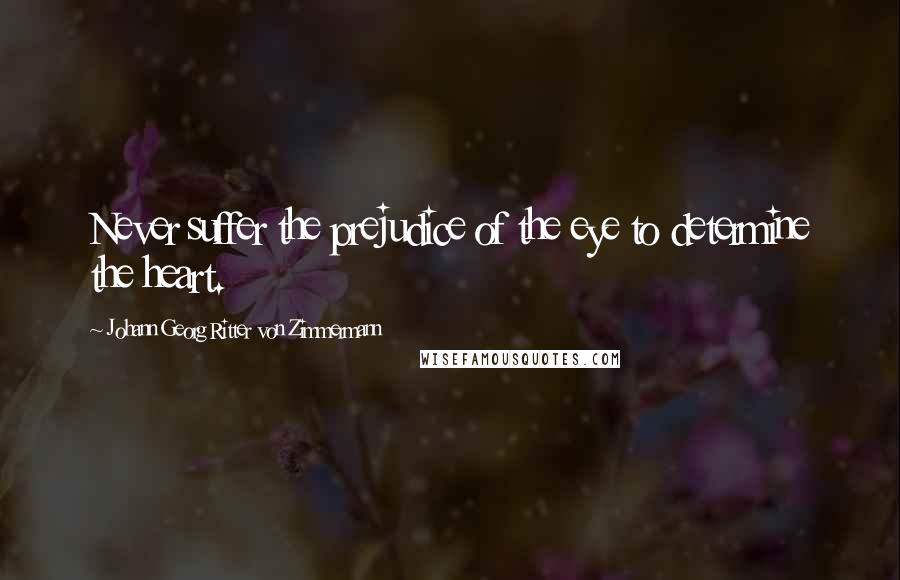 Johann Georg Ritter Von Zimmermann quotes: Never suffer the prejudice of the eye to determine the heart.