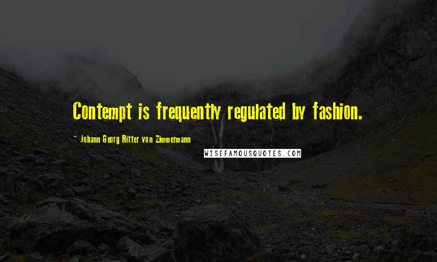Johann Georg Ritter Von Zimmermann quotes: Contempt is frequently regulated by fashion.