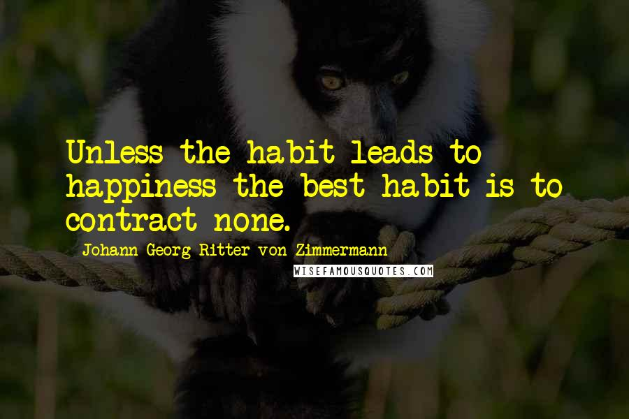 Johann Georg Ritter Von Zimmermann quotes: Unless the habit leads to happiness the best habit is to contract none.