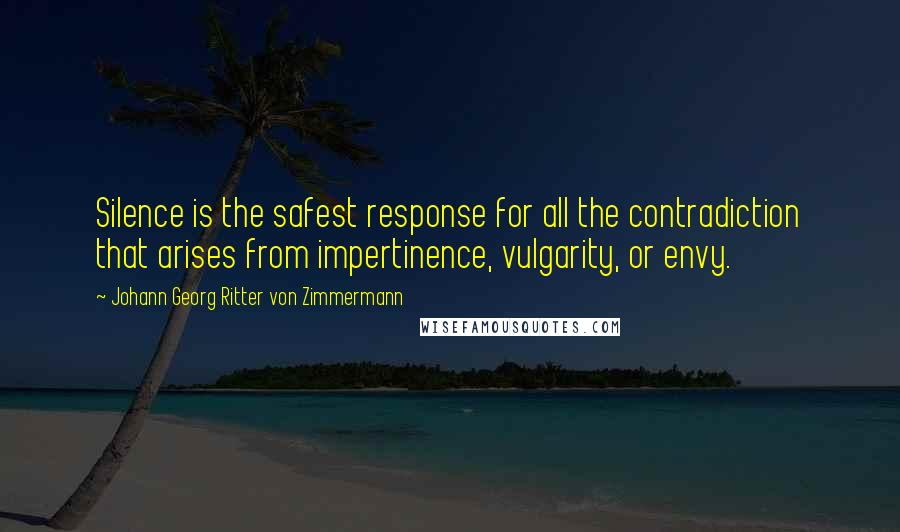 Johann Georg Ritter Von Zimmermann quotes: Silence is the safest response for all the contradiction that arises from impertinence, vulgarity, or envy.