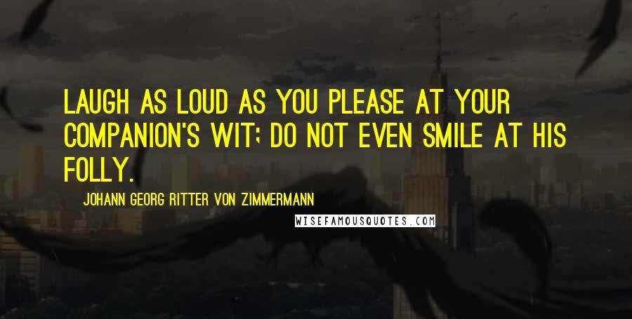 Johann Georg Ritter Von Zimmermann quotes: Laugh as loud as you please at your companion's wit; do not even smile at his folly.