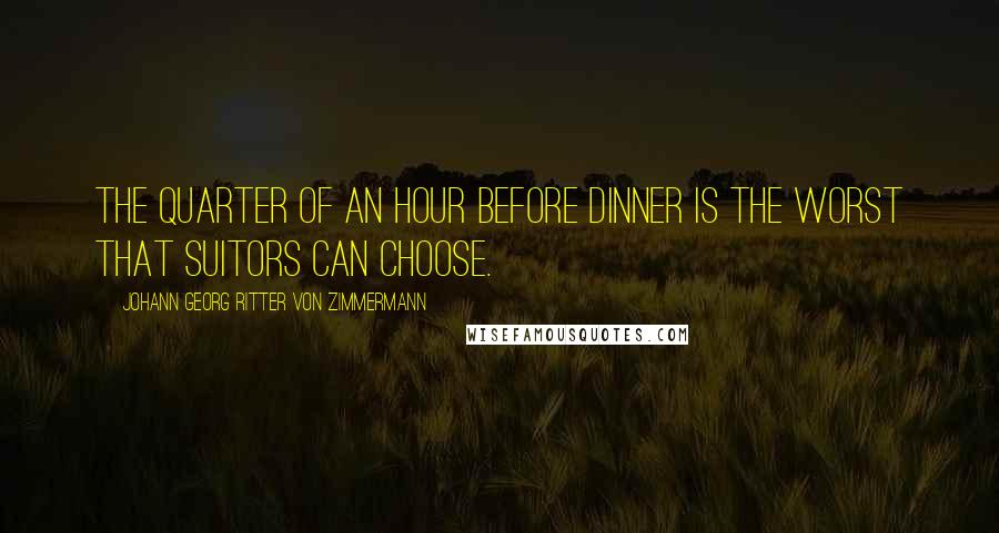 Johann Georg Ritter Von Zimmermann quotes: The quarter of an hour before dinner is the worst that suitors can choose.
