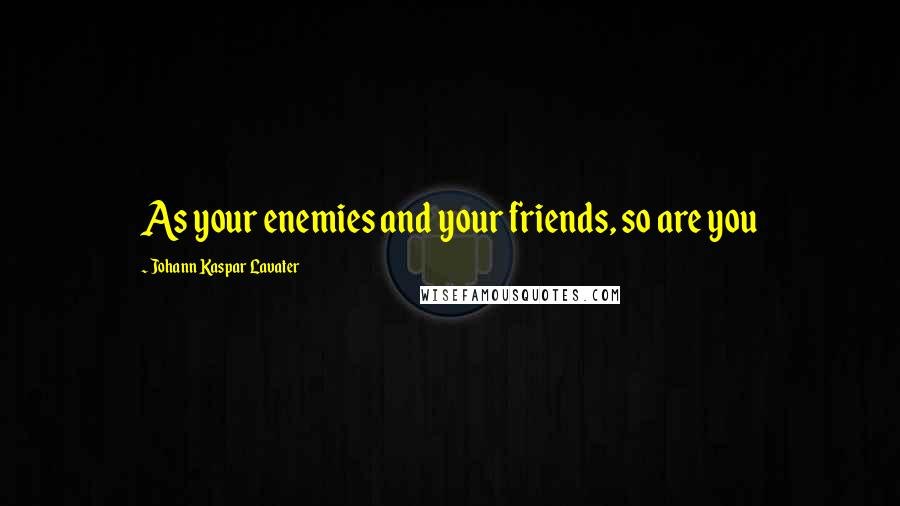 Johann Kaspar Lavater quotes: As your enemies and your friends, so are you