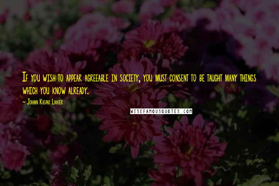 Johann Kaspar Lavater quotes: If you wish to appear agreeable in society, you must consent to be taught many things which you know already.
