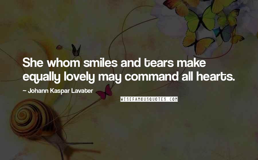 Johann Kaspar Lavater quotes: She whom smiles and tears make equally lovely may command all hearts.