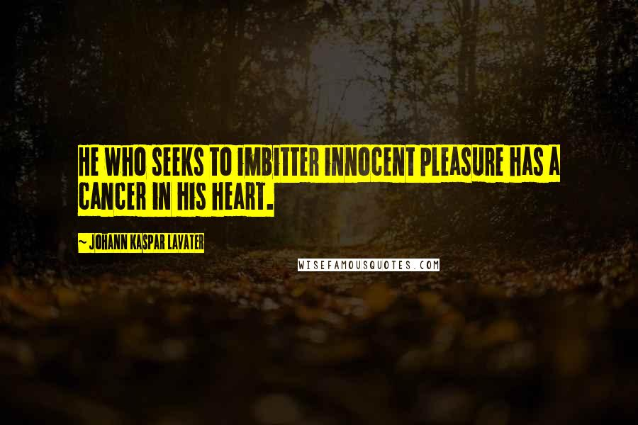 Johann Kaspar Lavater quotes: He who seeks to imbitter innocent pleasure has a cancer in his heart.