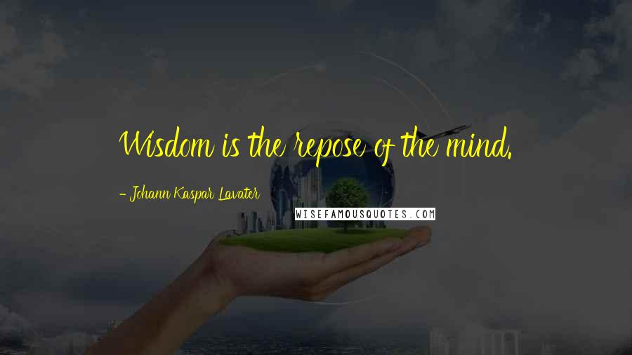 Johann Kaspar Lavater quotes: Wisdom is the repose of the mind.