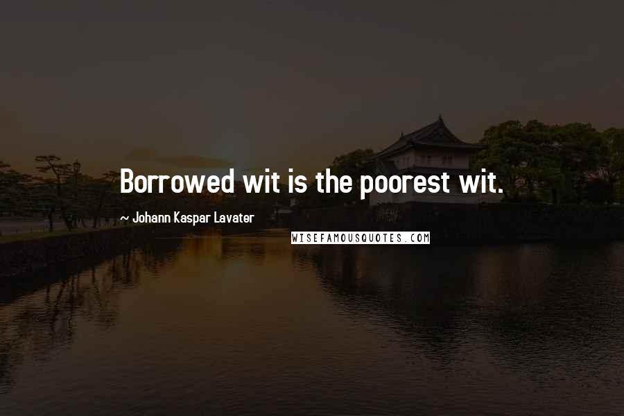 Johann Kaspar Lavater quotes: Borrowed wit is the poorest wit.