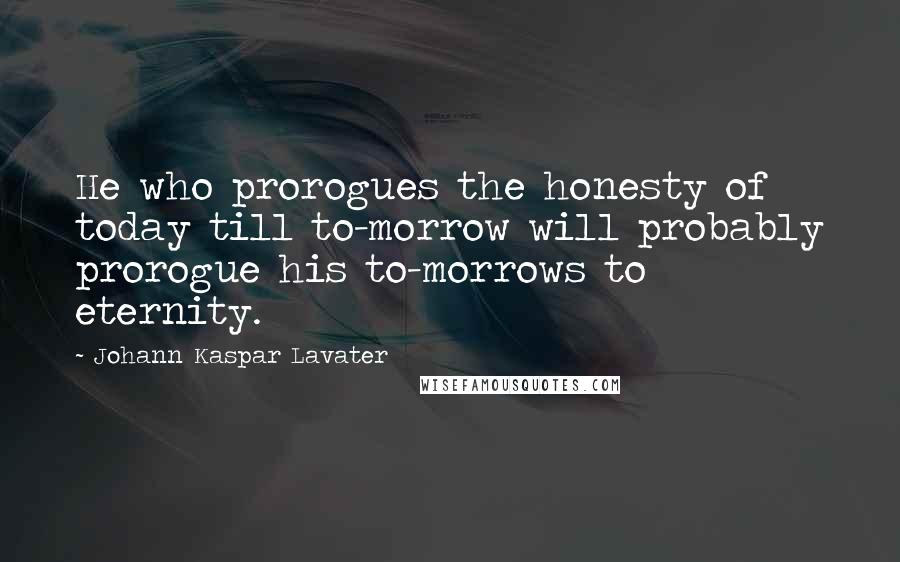 Johann Kaspar Lavater quotes: He who prorogues the honesty of today till to-morrow will probably prorogue his to-morrows to eternity.