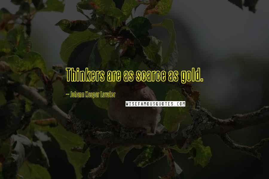 Johann Kaspar Lavater quotes: Thinkers are as scarce as gold.
