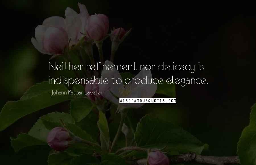 Johann Kaspar Lavater quotes: Neither refinement nor delicacy is indispensable to produce elegance.