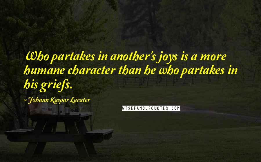 Johann Kaspar Lavater quotes: Who partakes in another's joys is a more humane character than he who partakes in his griefs.