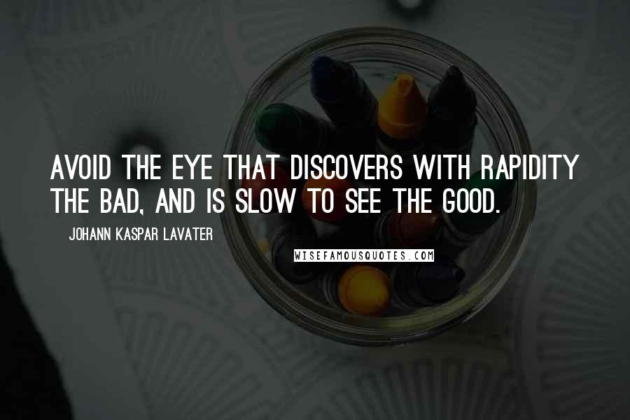 Johann Kaspar Lavater quotes: Avoid the eye that discovers with rapidity the bad, and is slow to see the good.