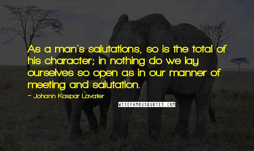 Johann Kaspar Lavater quotes: As a man's salutations, so is the total of his character; in nothing do we lay ourselves so open as in our manner of meeting and salutation.