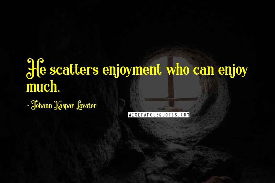 Johann Kaspar Lavater quotes: He scatters enjoyment who can enjoy much.