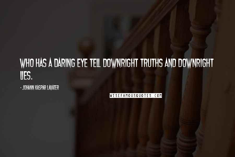 Johann Kaspar Lavater quotes: Who has a daring eye tell downright truths and downright lies.