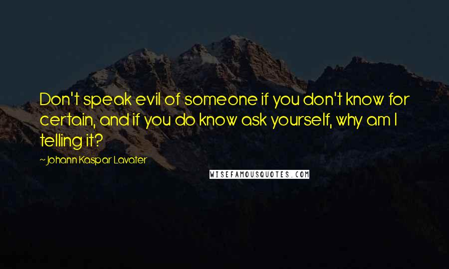 Johann Kaspar Lavater quotes: Don't speak evil of someone if you don't know for certain, and if you do know ask yourself, why am I telling it?