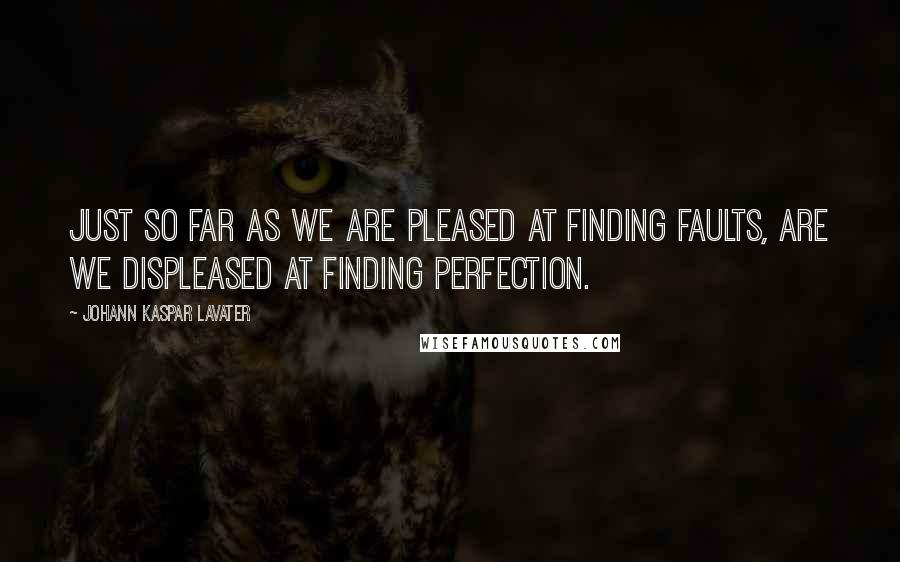 Johann Kaspar Lavater quotes: Just so far as we are pleased at finding faults, are we displeased at finding perfection.
