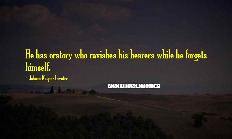 Johann Kaspar Lavater quotes: He has oratory who ravishes his hearers while he forgets himself.