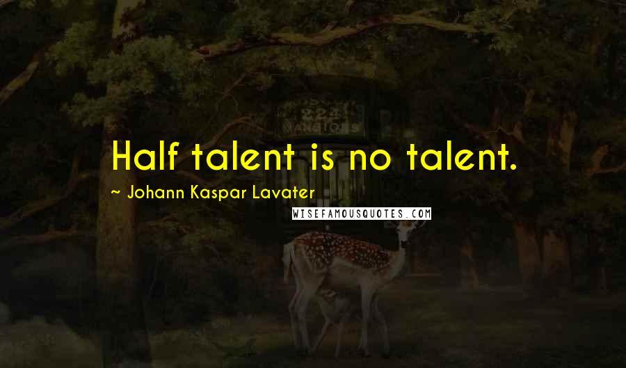 Johann Kaspar Lavater quotes: Half talent is no talent.